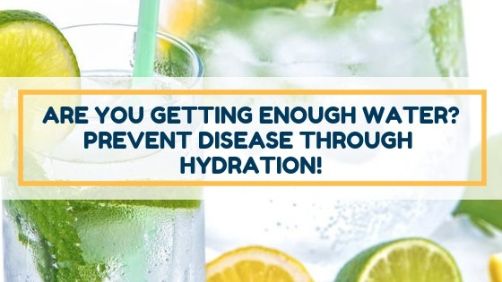 Are You Getting Enough Water? Prevent Disease Through Hydration!