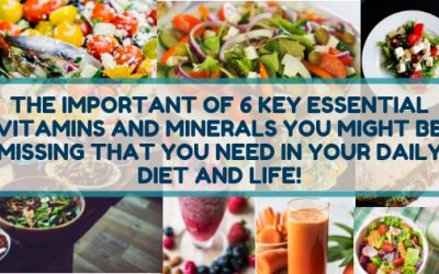 Do You Know The Importance of The 6 Key Essential Vitamins And Minerals You Might Be Missing That You Need in Your Life?