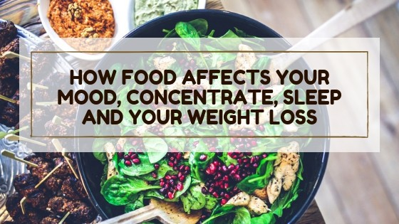 How Food Affects Your Mood, Concentrate, Sleep and Your Weight Loss?