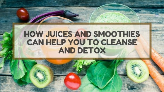 How Juices and Smoothies Can Help You to Cleanse and Detox?