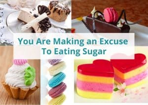 You're making an excuse to eating sugar!